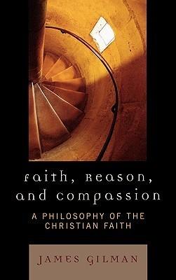 Faith, Reason, and Compassion: A Philosophy of the Christian Faith  by  James E. Gilman