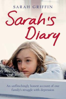 Sarahs Diary: An unflinchingly honest account of one familys struggle with depression Sarah Griffin