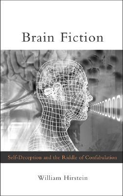 Brain Fiction: Self-Deception and the Riddle of Confabulation: Self-Deception and the Riddle of the Confabulation  by  William Hirstein