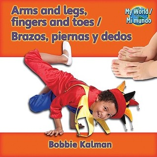 Arms, Legs, Fingers and Toes/Brazos, Piernas y Dedos  by  Bobbie Kalman