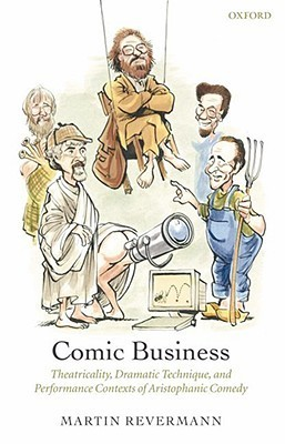 Comic Business: Theatricality, Dramatic Technique, And Performance Contexts Of Aristophanic Comedy Martin Revermann