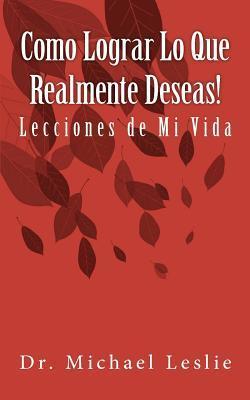 Como Lograr Lo Que Realmente Deseas!: Lecciones de Mi Vida  by  Dr Michael Leslie