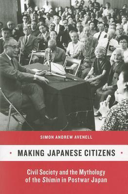 Making Japanese Citizens: Civil Society and the Mythology of the Shimin in Postwar Japan  by  Simon Andrew Avenell