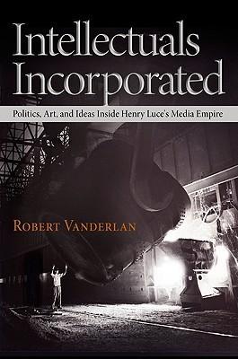 Intellectuals Incorporated: Politics, Art, and Ideas Inside Henry Luces Media Empire Robert Vanderlan