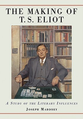 The Making of T.S. Eliot: A Study of the Literary Influences  by  Joseph Maddrey