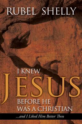 I Knew Jesus before He Was a Christian...and I Liked Him Better Then Rubel Shelly