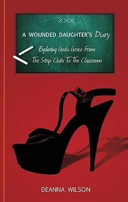 A Wounded Daughters Diary: Exploring Gods Grace from the Strip Clubs to the Classroom  by  Deanna Wilson