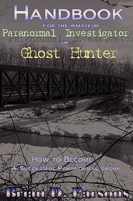 Handbook for the Amateur Paranormal Investigator or Ghost Hunter  by  Brian D. Parsons