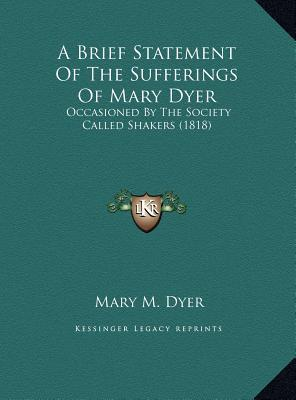 A Brief Statement Of The Sufferings Of Mary Dyer: Occasioned By The Society Called Shakers (1818)  by  Mary M. Dyer