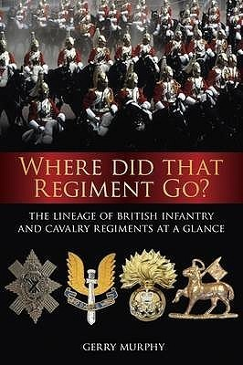 Where Did That Regiment Go?: A Lineage Chart of British Infantry and Cavalry Regiments at a Glance Gerry Murphy
