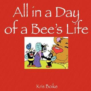 All in a Day of a Bees Life Kris Boike