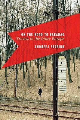 On the Road to Babadag: Travels in the Other Europe  by  Andrzej Stasiuk