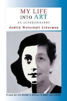 My Life Into Art: An Autobiography Judith Weinshall Liberman