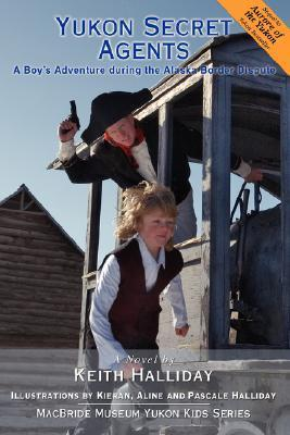 Yukon Secret Agents: A Boys Adventure During the Alaska Border Dispute  by  Keith Halliday