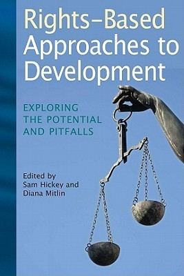 Rights-Based Approaches to Development: Exploring the Potential and Pitfalls  by  Sam Hickey
