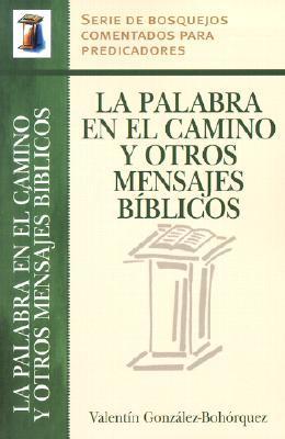 La Palabra En El Camino y Otros Mensajes Biblicos = Words from the Road and Other Bible Sermons Valentin Gonzalez-Bohorquez