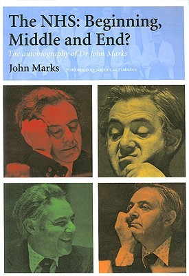 The NHS: Beginning, Middle and End?: The Autobiography of Dr John Marks  by  John Marks