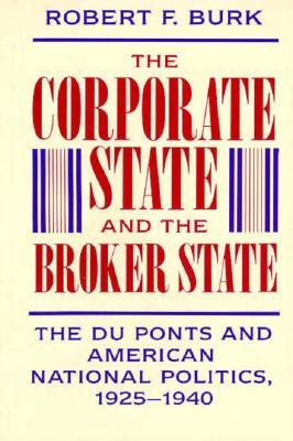 The Corporate State and the Broker State: The Du Ponts and American National Politics, 1925-1940  by  Robert F. Burk
