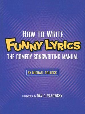 How to Write Funny Lyrics: The Comedy Songwriting Manual Michael Pollock