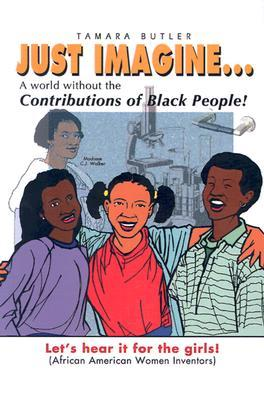 Just Imagine...a World Without the Contributions of Black People!: Lets Hear It for the Girls! Tamara Butler