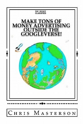 Make Tons of Money Advertising Outside the Googleverse!  by  Chris Masterson