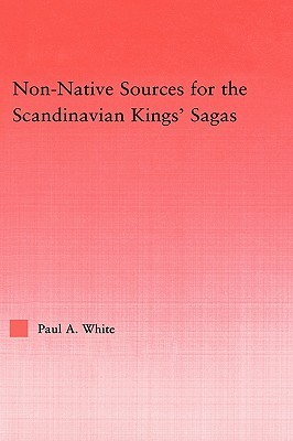 Non-Native Sources for the Scandanavian Kings Sagas  by  Paul A. White