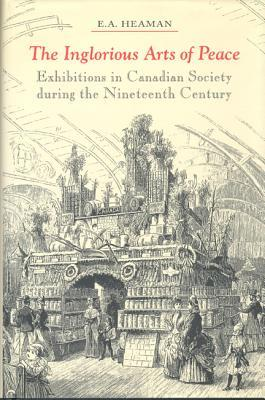 The Inglorious Arts of Peace: Exhibitions in Canadian Society During the Nineteenth Century E.A. Heaman