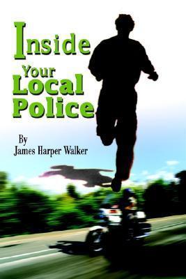 Inside Your Local Police  by  James Harper Walker