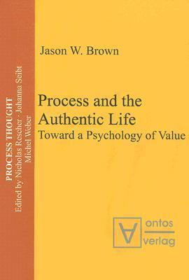 Process And The Authentic Life: Toward A Psychology Of Value  by  Jason W. Brown