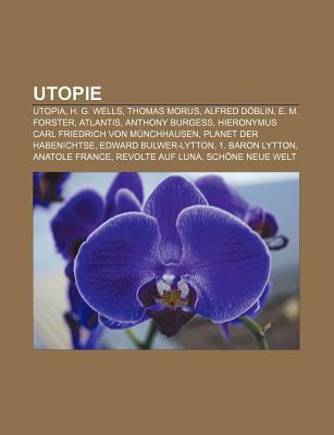 Utopie: Utopia, H. G. Wells, Thomas Morus, Alfred D Blin, E. M. Forster, Atlantis, Anthony Burgess, Hieronymus Carl Friedrich Books LLC