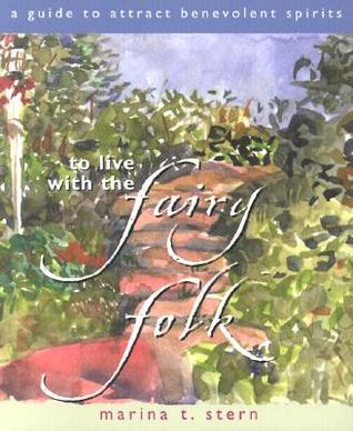 To Live with the Fairy Folk: A Guide to Attract Benevolent Spirits  by  Marina T. Stern