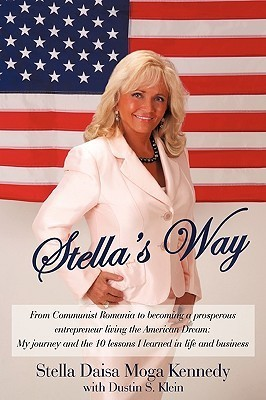 Stellas Way: From Communist Romania To Becoming A Prosperous Entrepreneur Living The American Dream: My Journey And The 10 Lessons I Learned In Life And Business  by  Stella Daisa Moga Kennedy