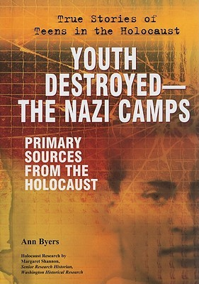 Youth Destroyed--The Nazi Camps: Primary Sources from the Holocaust  by  Ann Byers