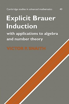 Explicit Brauer Induction: With Applications to Algebra and Number Theory Snaith Victor P.