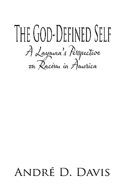 The God-Defined Self: A Laymans Perspective on Racism in America Andr  D. Davis