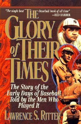 The Glory of Their Times: The Story of the Early Days of Baseball Told By the Men Who Played It  by  Lawrence S. Ritter