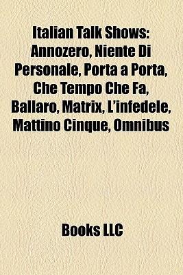 Italian Talk Shows: Annozero, Niente Di Personale, Porta a Porta, Che Tempo Che Fa, Ballarò, Matrix, Linfedele, Mattino Cinque, Omnibus  by  Books LLC