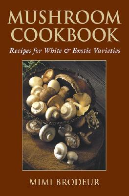 Mushroom Cookbook: Recipes for White & Exotic Varieties Mimi Brodeur