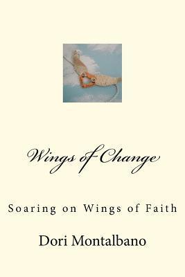 Wings of Change: Soaring on the Wings of Faith Dori Montalbano