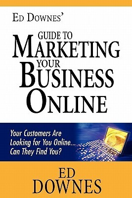 Ed Downes Guide to Marketing Your Business Online: Your Customers Are Looking for You Online... Can They Find You? Ed Downes