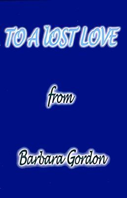 To a Lost Love  by  Barbara Gordon