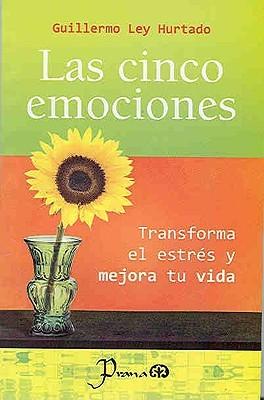 Las cinco emociones. Transforma el estres y mejora tu vida Guillermo Ley Hurtado