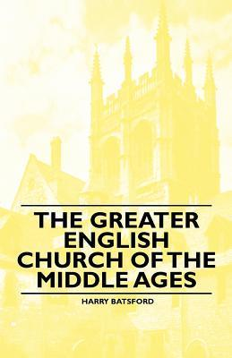 The Greater English Church of the Middle Ages Harry Batsford