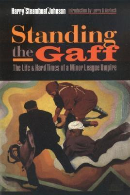 Standing the Gaff: The Life and Hard Times of a Minor League Umpire  by  Harry Johnson
