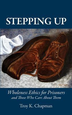 Stepping Up: Wholeness Ethics for Prisoners and Those Who Care about Them Troy K Chapman