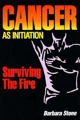 Cancer As Initiation: Surviving the Fire A Guide for Living With Cancer for Patient, Provider, Spouse, Family, or Friend  by  Barbara  Stone
