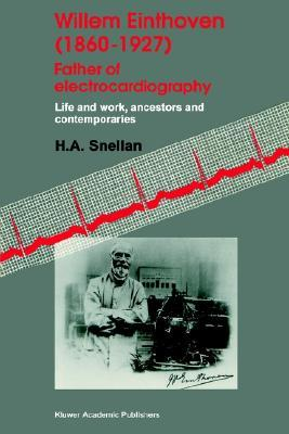 Willem Einthoven (1860 1927) Father of Electrocardiography: Life and Work, Ancestors and Contemporaries  by  H.A. Snellen