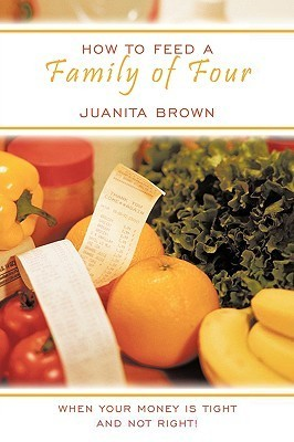 How to Feed a Family of Four: When Your Money Is Tight and Not Right! Juanita Brown