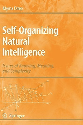 Self Organizing Natural Intelligence: Issues Of Knowing, Meaning, And Complexity  by  Myrna Estep
