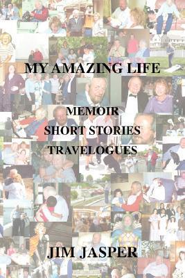 My Amazing Life: Memoirshort Storiestravelogues  by  Jim Jasper